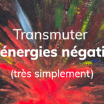 Comment transmuter tes énergies négatives (très simplement) ?